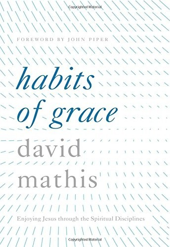 Habits of Grace: Enjoying Jesus through the Spiritual Disciplines by Mathis, David