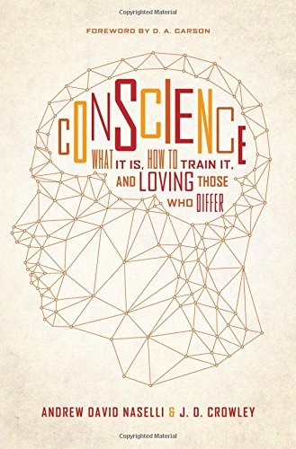Conscience: What It Is, How to Train It, and Loving Those Who Differ by Naselli, Andrew & Crowley, J.