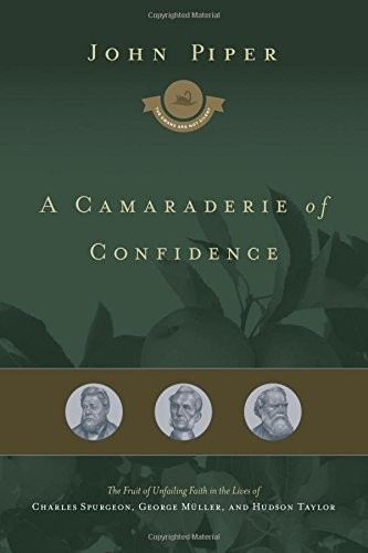 Camaraderie of Confidence: The Fruit of Unfailing Faith in the Lives of Charles by Piper, John