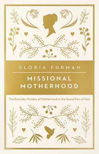 Missional Motherhood: The Everyday Ministry of Motherhood in the Grand Plan of G by Furman, Gloria