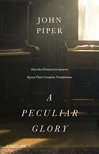 Peculiar Glory: How the Christian Scriptures Reveal Their Complete Truthfulness by Piper, John