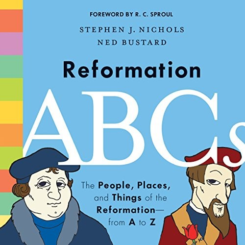 Reformation ABCs: The People, Places, and Things of the Reformation from A to Z by Nichols, S. & Bustard, N.