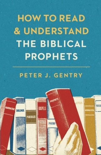 How to Read and Understand the Biblical Prophets by Gentry, Peter J.