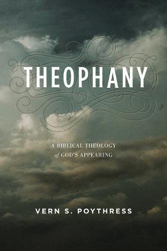 Theophany: A Biblical Theology of God's Appearing by Poythress, Vern S.