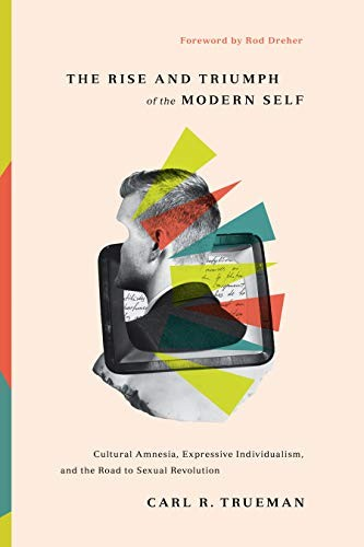 Rise and Triumph of the Modern Self: Cultural Amnesia, Expressive Individualism, by Trueman, Carl R.