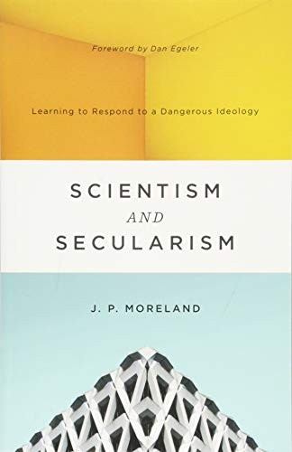 Scientism and Secularism: Learning to Respond to a Dangerous Ideology by Moreland, J. P.