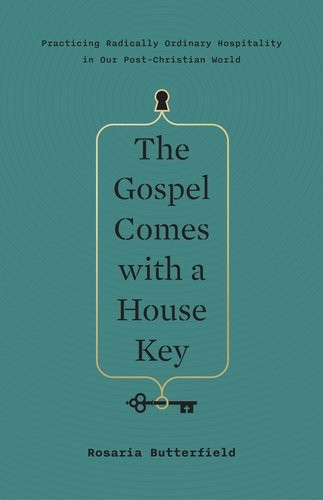 Gospel Comes with a House Key: Practicing Radically Ordinary Hospitality in Our by Butterfield, Rosaria