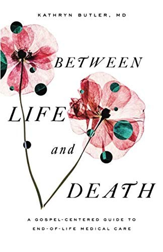 Between Life and Death: A Gospel-Centered Guide to End-of-Life Medical Care by Butler, Kathryn