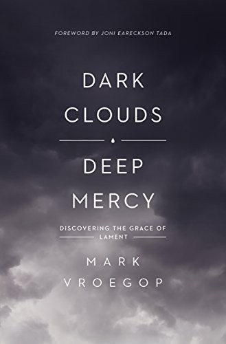 Dark Clouds, Deep Mercy: Discovering the Grace of Lament by Vroegop, Mark