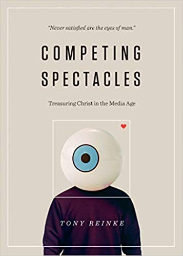 Competing Spectacles: Treasuring Christ in the Media Age by Reinke, Tony