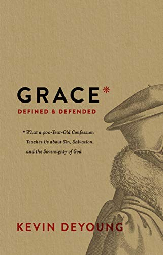 Grace Defined and Defended: What a 400-Year-Old Confession Teaches Us About Sin, by DeYoung, Kevin