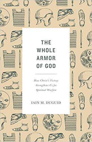 Whole Armor of God: How Christ's Victory Strengthens Us for Spiritual Warfare by Duguid, Ian M.