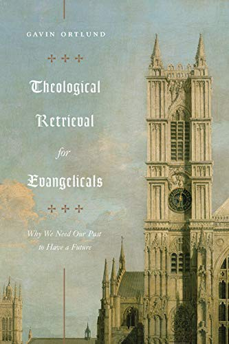 Theological Retrieval for Evangelicals: Why We Need Our Past to Have a Future by Ortlund, Gavin