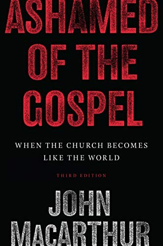 Ashamed of the Gospel: When the Church Becomes Like the World by MacArthur, John