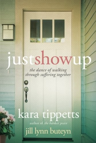 Just Show Up: The Dance of Walking through Suffering Together by Tippetts, Kara