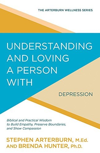 Understanding and Loving a Person with Depression by Arterburn, S. & Hunter, B.