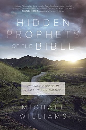 Hidden Prophets of the Bible: Finding the Gospel in Hosea through Malachi by Williams, Michael