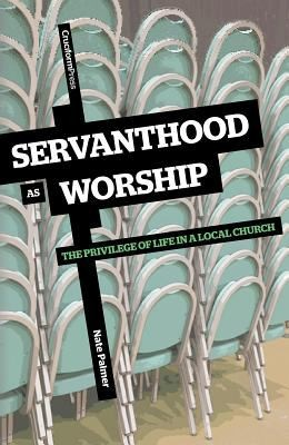 Servanthood as Worship Privilege of Life in a Local Church by Palmer, Nate