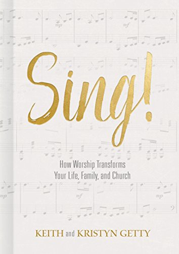 Sing!: How Worship Transforms Your Life, Family, and Church by Getty, Keith & Kristyn