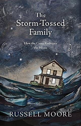 Storm-Tossed Family: How the Cross Reshapes the Home by Moore, Russell