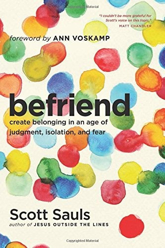 Befriend: Create Belonging in an Age of Judgment, Isolation, and Fear by Sauls, Scott