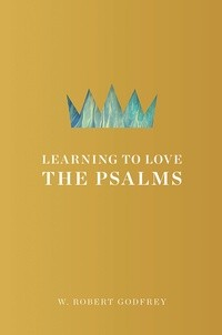 Learning to Love the Psalms by Godfrey, W. Robert