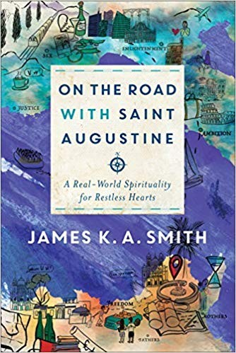 On the Road with Saint Augustine: A Real-World Spirituality for Restless Hearts by Smith, James K. A.