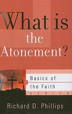 What is the Atonement? (Basics of the Faith series) by Phillips, Richard D.