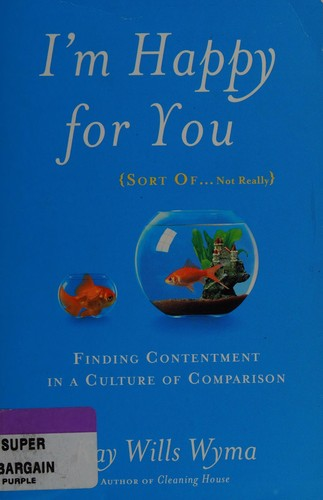 I'm Happy for You (Sort Of...Not Really): Finding Contentment in a Culture of Co by Wyma, Kay Wils
