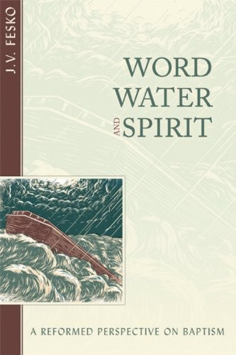 Word, Water, and Spirit by Fesko, J. V.