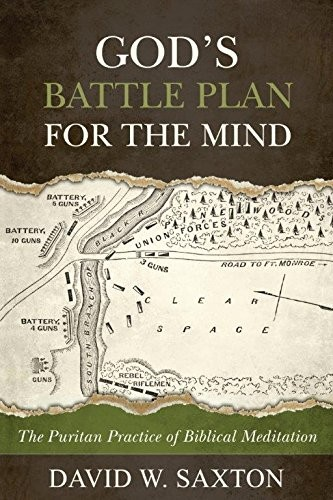 God's Battle Plan for the Mind: The Puritan Practice of Biblical Meditation by Saxton, David W.