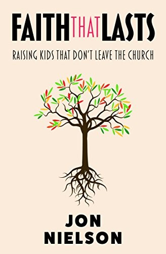 Faith That Lasts: Raising Kids that Don't Leave the Church by Nielson, Jon