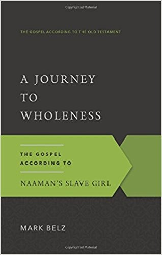 Journey to Wholeness: The Gospel According to Naaman's Slave Girl by Belz, Mark