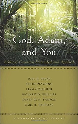 God, Adam, and You: Biblical Creation Defended and Applied by Phillips, Richard D.
