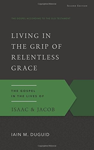 Living in the Grip of Relentless Grace: The Gospel in the Lives of Isaac & Jacob by Duguid, Iain M.