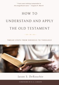 How to Understand and Apply the Old Testament: Twelve Steps from Exegesis to The by DeRouchie, Jason S.