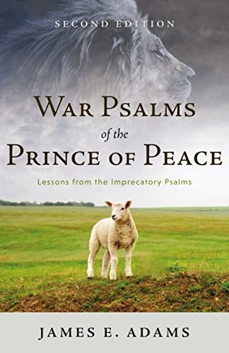 War Psalms of the Prince of Peace: Lessons from the Imprecatory Psalms, Second E by Adams, James E,.