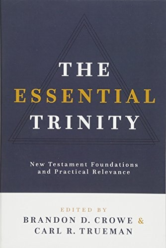 Essential Trinity: New Testament Foundations and Practical Relevance by Crowe, B. & Trueman, C.