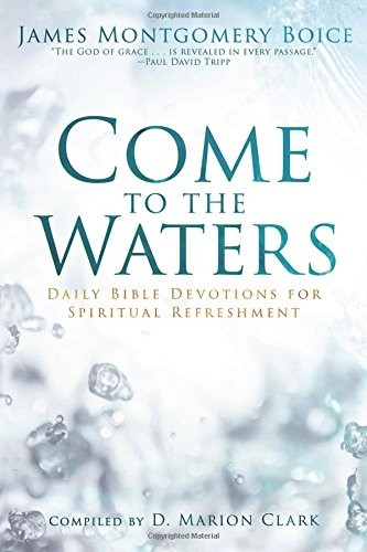 Come to the Waters: Daily Bible Devotions for Spiritual Refreshment by Boice, James M.