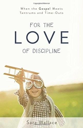 For the Love of Discipline: When the Gospel Meets Tantrums and Time-Outs by Wallace, Sara