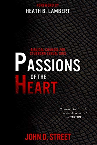 Passions of the Heart: Biblical Counsel for Stubborn Sexual Sins by Street, John D.