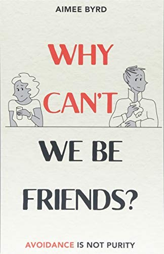Why Can't We Be Friends?: Avoidance Is Not Purity by Byrd, Aimee