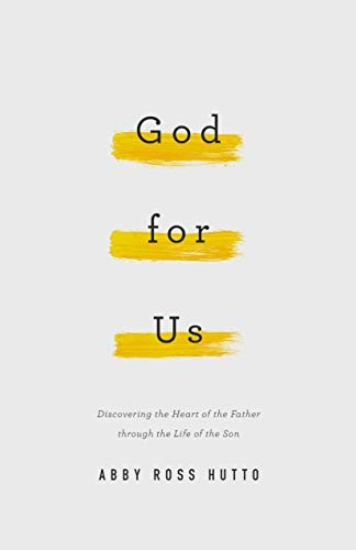 God for Us: Discovering the Heart of the Father through the Life of the Son by Hutto, Abby Ross