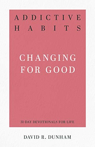 Addictive Habits: Changing for Good (31-Day Devotionals for Life) by Dunham, David R.