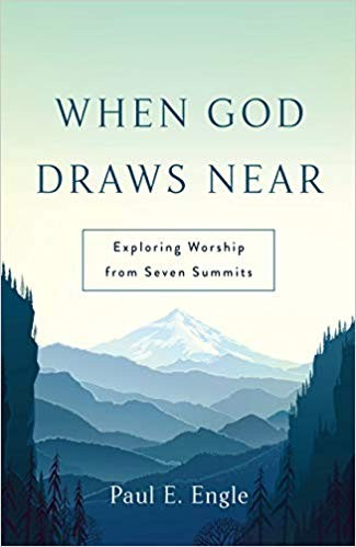 When God Draws Near: Exploring Worship from Seven Summits by Engle, Paul E.