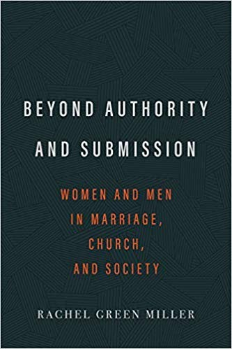 Beyond Authority and Submission: Women and Men in Marriage, Church, and Society by Miller, Rachel Green