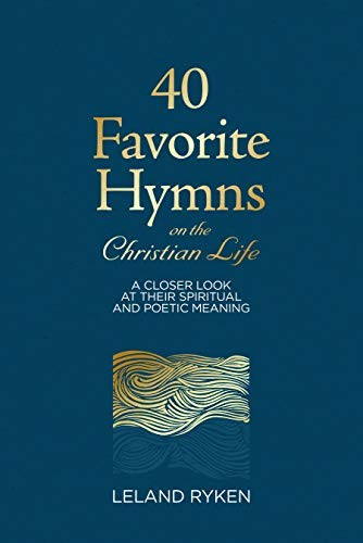 40 Favorite Hymns on the Christian Life: A Closer Look at Their Spiritual and Po by Ryken, Leland
