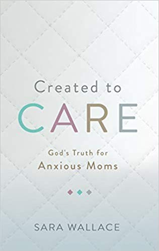 Created to Care: God's Truth for Anxious Moms by Wallace, Sara