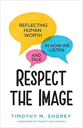 Respect the Image: Reflecting Human Worth in How We Listen and Talk by Shorey, Timothy