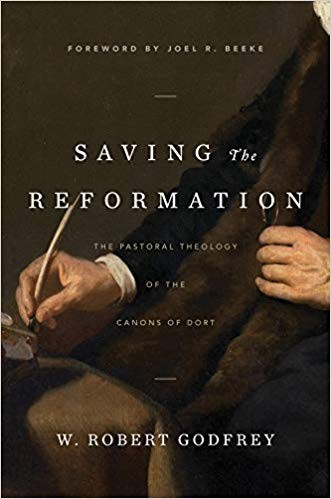Saving the Reformation: Pastoral Theology of the Canons of Dort by Godfrey, W. Robert